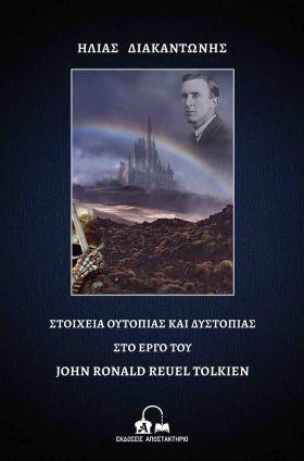 """ΕΚΔΟΣΕΙΣ ΑΠΟΣΤΑΚΤΗΡΙΟ - Νέα κυκλοφορία: """"Στοιχεία ουτοπίας και δυστοπίας στο έργο του John Ronald Reuel Tolkien"""", του Ηλία Διακαντώνη"""