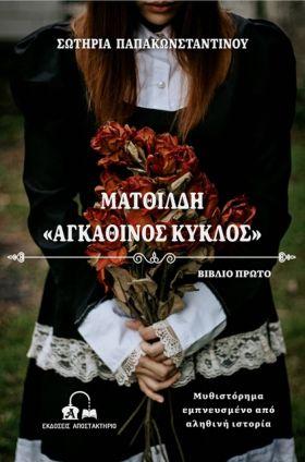 ΕΚΔΟΣΕΙΣ ΑΠΟΣΤΑΚΤΗΡΙΟ: «ΜΑΤΘΙΛΔΗ – ΑΓΚΑΘΙΝΟΣ ΚΥΚΛΟΣ» της Σωτηρίας Παπακωνσταντίνου (μόλις κυκλοφόρησε)